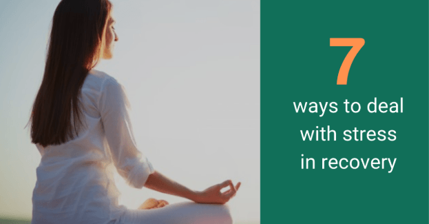 How to Deal With Your Stress In Recovery – 7 Tips!