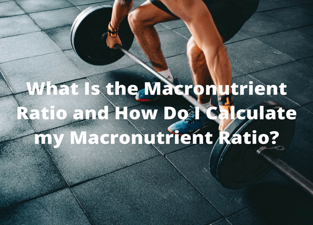 What Is the Macronutrient Ratio and How Do I Calculate my Macronutrient Ratio